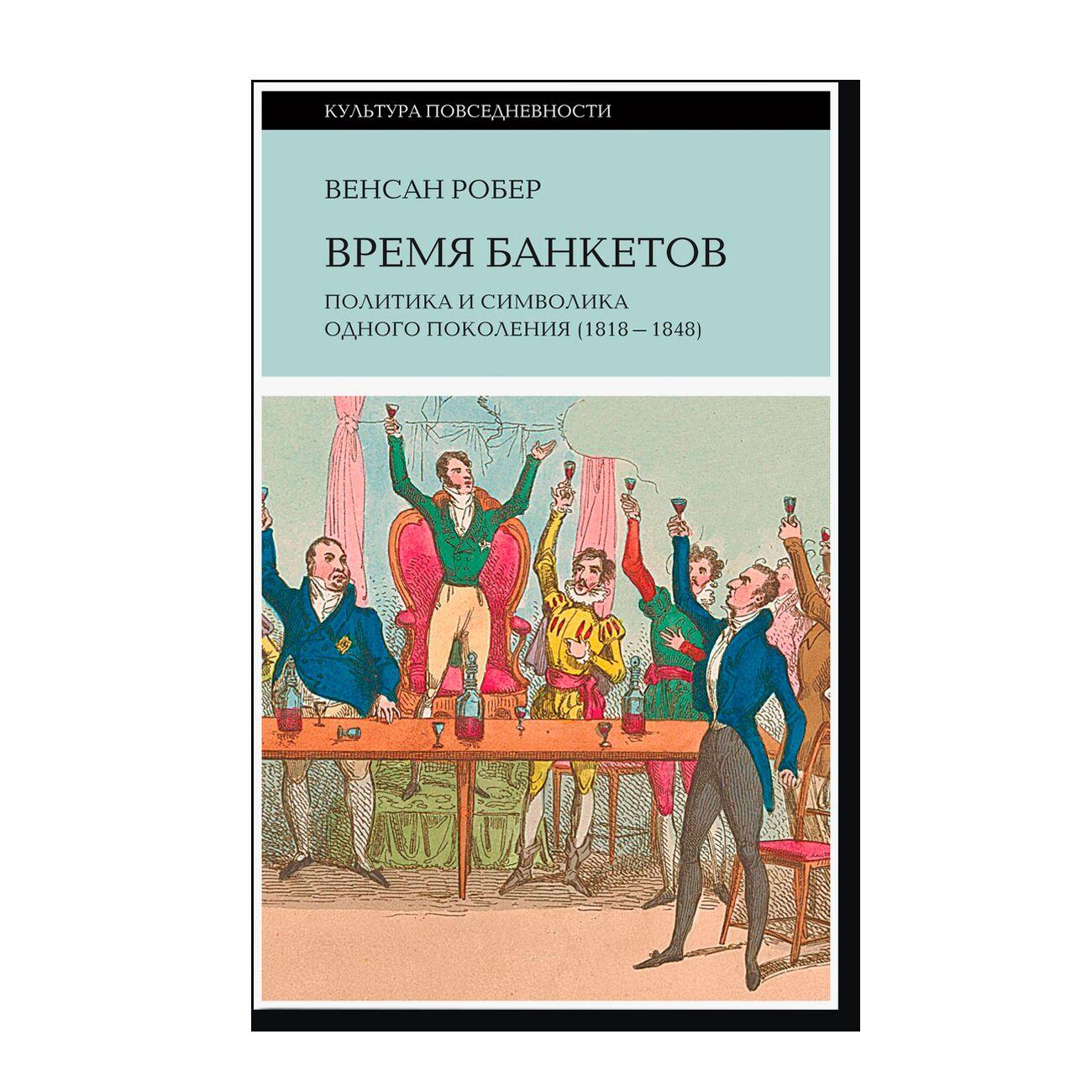 Время банкетов: Политика и символика одного поколения (1818-1848)