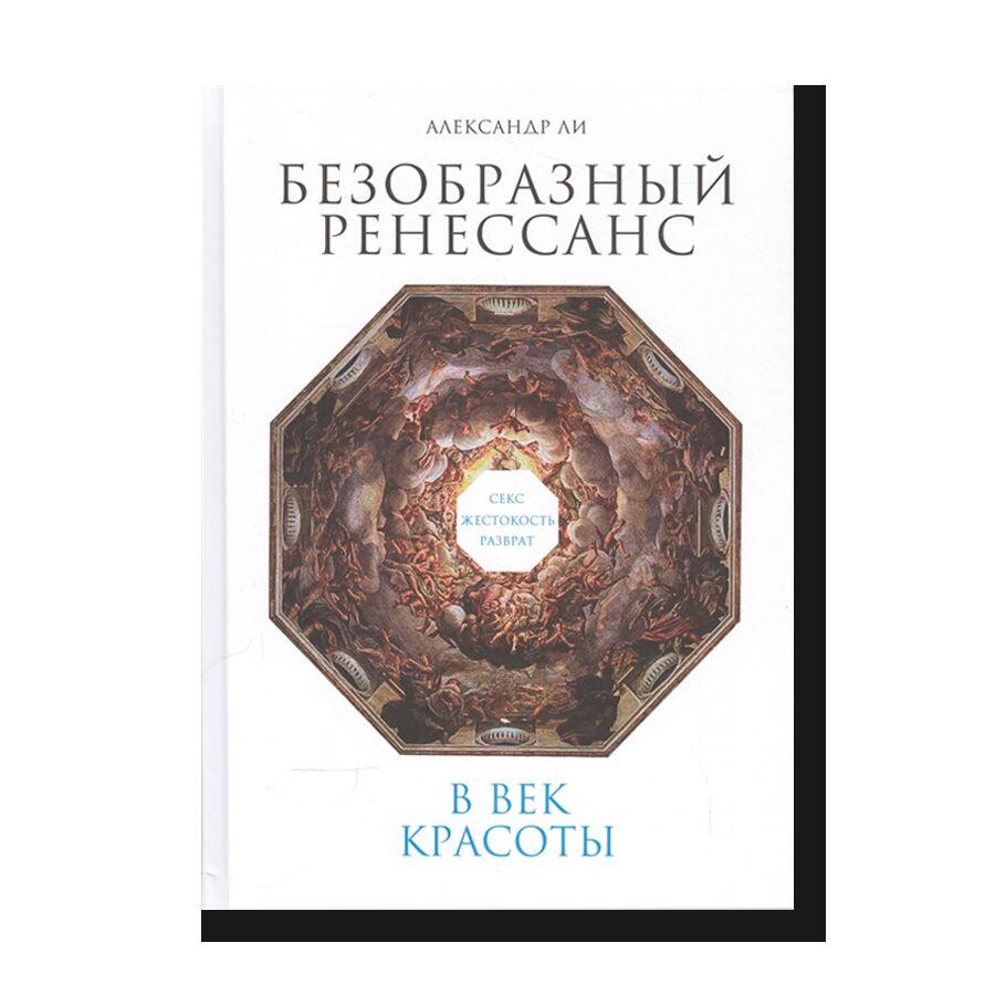 Безобразный Ренессанс: Секс, жестокость, разврат в век красоты (2-е изд.)
