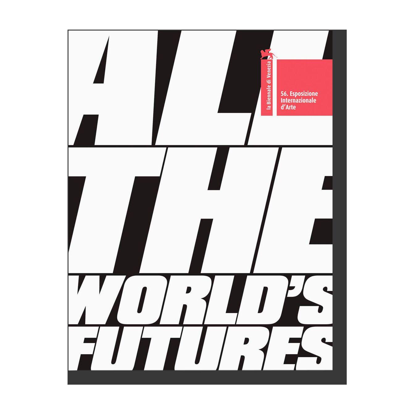 All the World's Futures: 56 International Art Exhibition. La Biennale Di Venezia