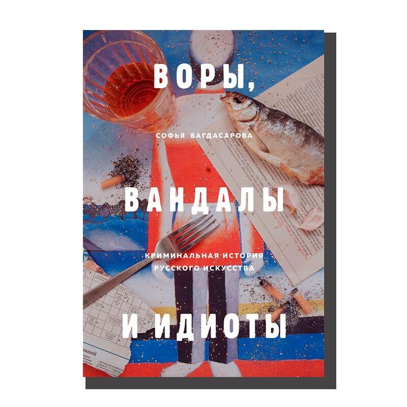 Воры, вандалы и идиоты: Криминальная история русского искусства