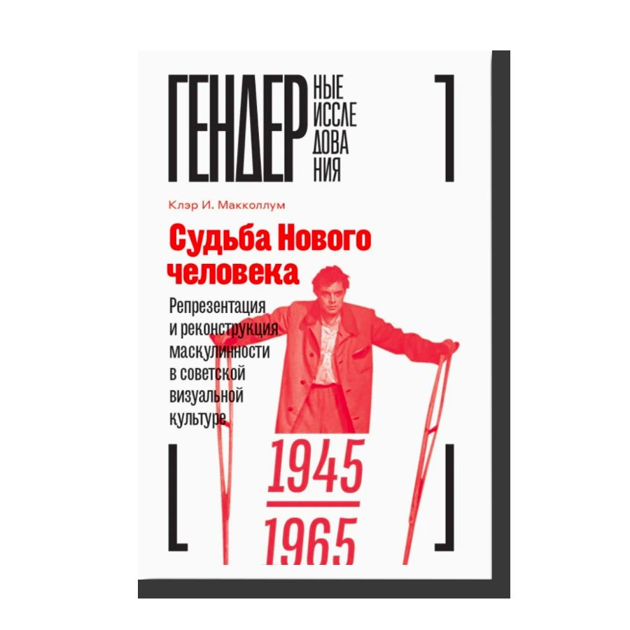 Судьба Нового человека: Репрезентация и реконструкция маскулинности в советской визуальной культуре 1945-1965